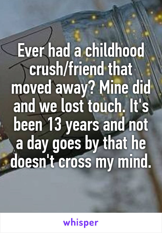 Ever had a childhood crush/friend that moved away? Mine did and we lost touch. It's been 13 years and not a day goes by that he doesn't cross my mind.