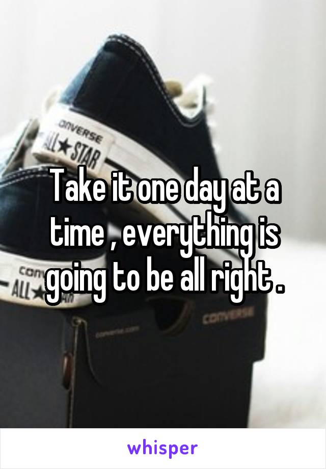 Take it one day at a time , everything is going to be all right .