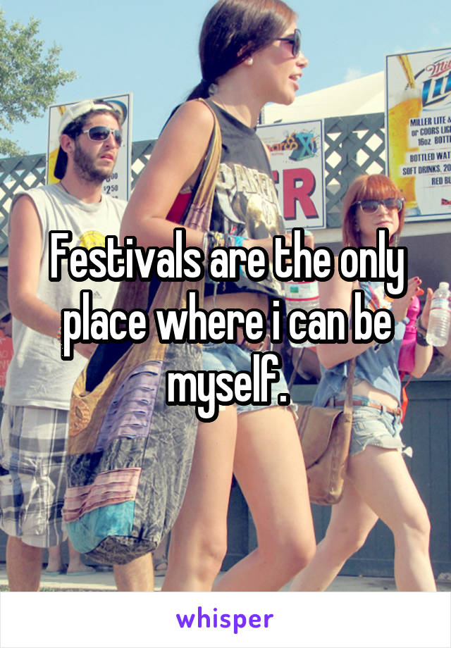 Festivals are the only place where i can be myself.