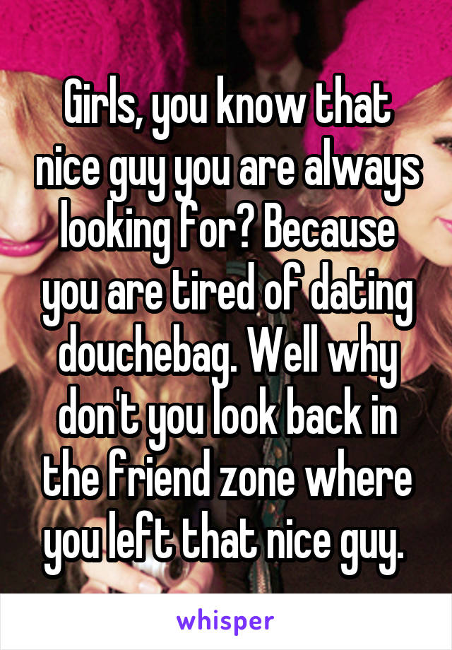 Girls, you know that nice guy you are always looking for? Because you are tired of dating douchebag. Well why don't you look back in the friend zone where you left that nice guy.
