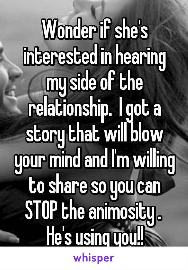 Wonder if she's interested in hearing my side of the relationship.  I got a story that will blow your mind and I'm willing to share so you can STOP the animosity .  He's using you!!