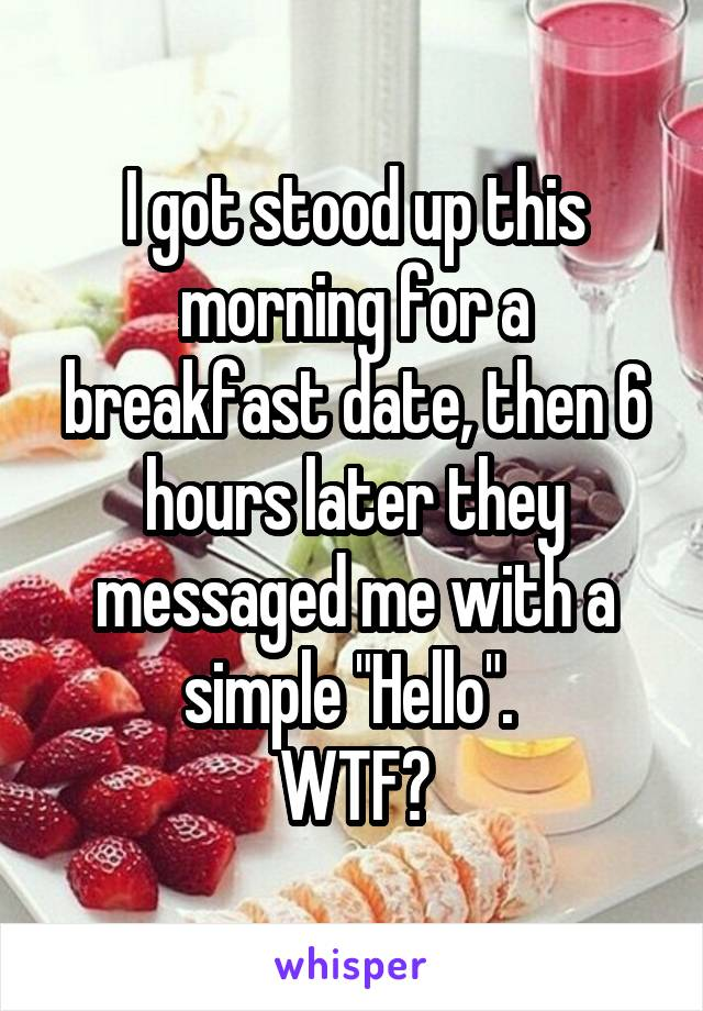"""I got stood up this morning for a breakfast date, then 6 hours later they messaged me with a simple """"Hello"""".  WTF?"""