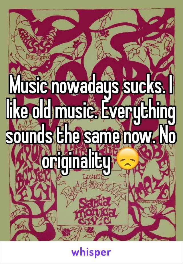 Music nowadays sucks. I like old music. Everything sounds the same now. No originality 😞