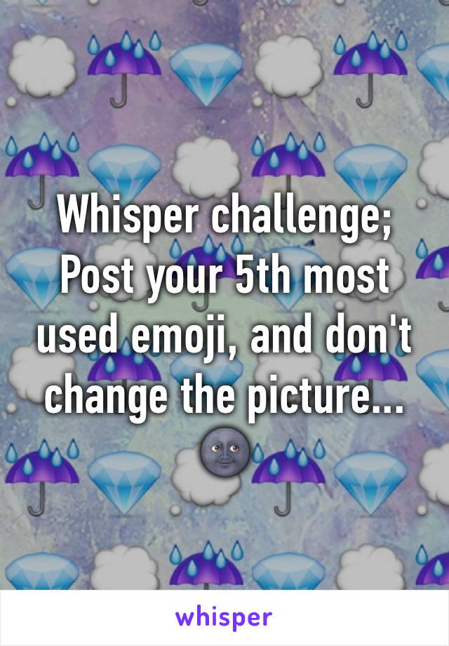 Whisper challenge; Post your 5th most used emoji, and don't change the picture... 🌚