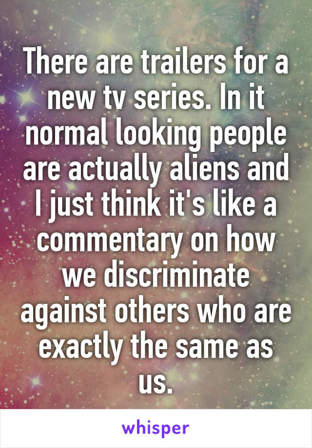 There are trailers for a new tv series. In it normal looking people are actually aliens and I just think it's like a commentary on how we discriminate against others who are exactly the same as us.