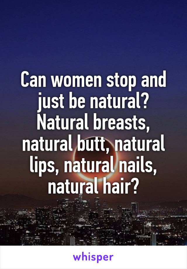Can women stop and just be natural? Natural breasts, natural butt, natural lips, natural nails, natural hair?