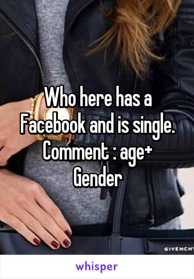 Who here has a Facebook and is single. Comment : age+ Gender