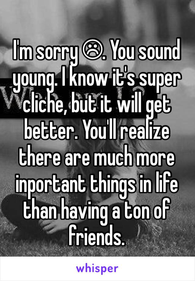 I'm sorry ☹. You sound young. I know it's super cliche, but it will get better. You'll realize there are much more inportant things in life than having a ton of friends.