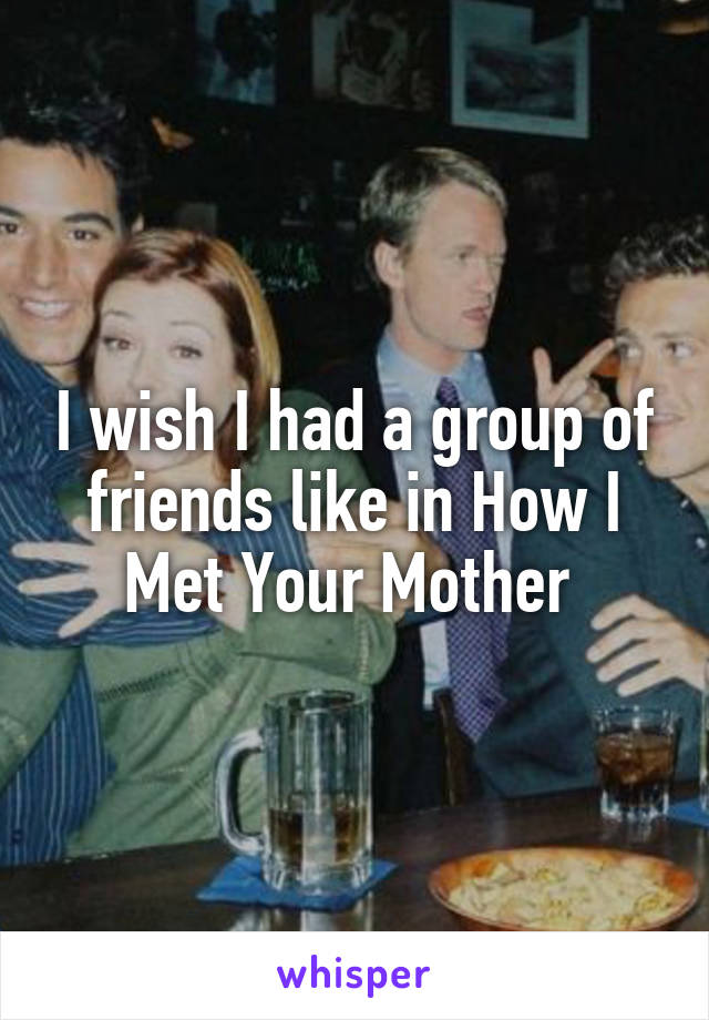 I wish I had a group of friends like in How I Met Your Mother