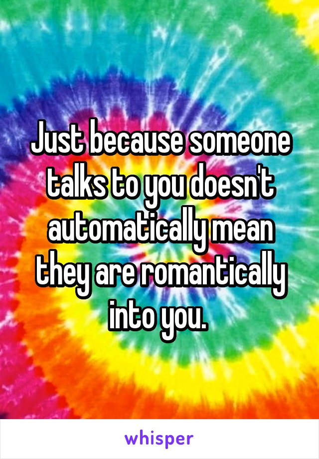 Just because someone talks to you doesn't automatically mean they are romantically into you.