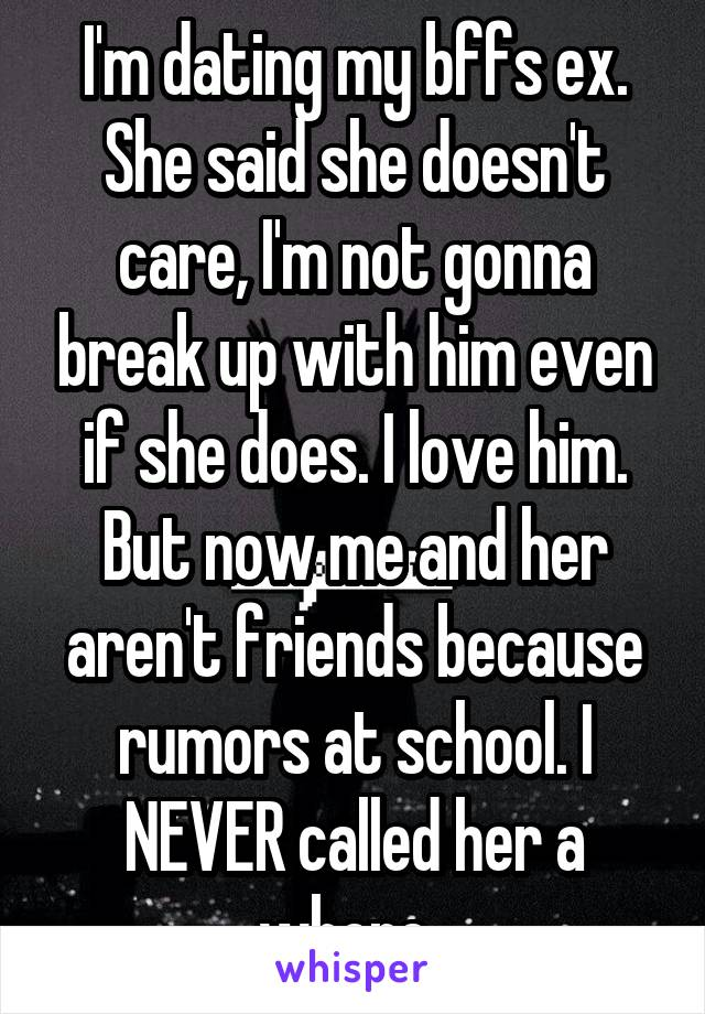 I'm dating my bffs ex. She said she doesn't care, I'm not gonna break up with him even if she does. I love him. But now me and her aren't friends because rumors at school. I NEVER called her a whore.