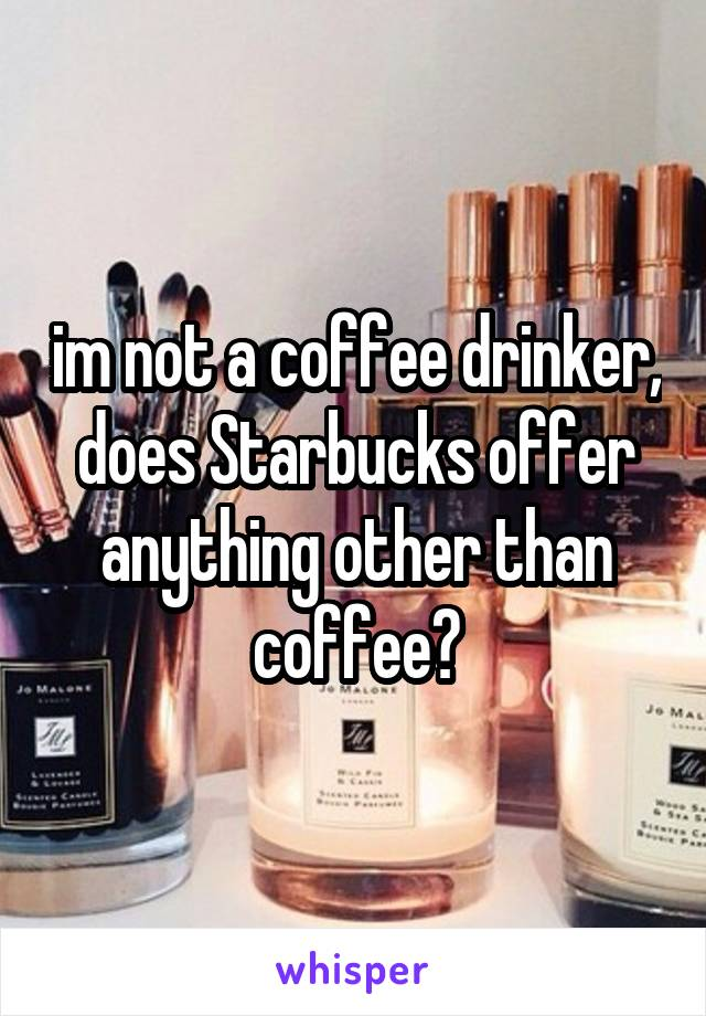im not a coffee drinker, does Starbucks offer anything other than coffee?