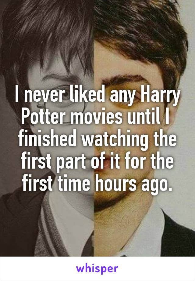I never liked any Harry Potter movies until I  finished watching the first part of it for the first time hours ago.