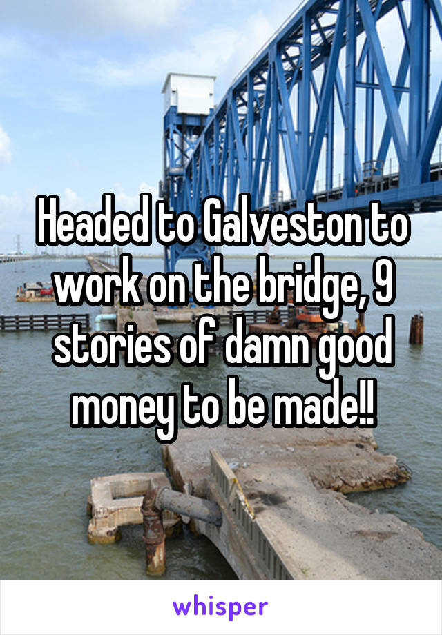 Headed to Galveston to work on the bridge, 9 stories of damn good money to be made!!