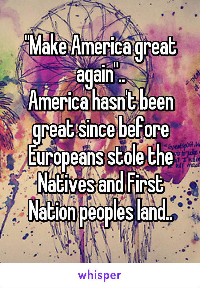 """Make America great again"".. America hasn't been great since before Europeans stole the Natives and First Nation peoples land.."