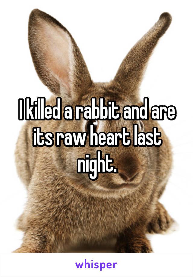 I killed a rabbit and are its raw heart last night.
