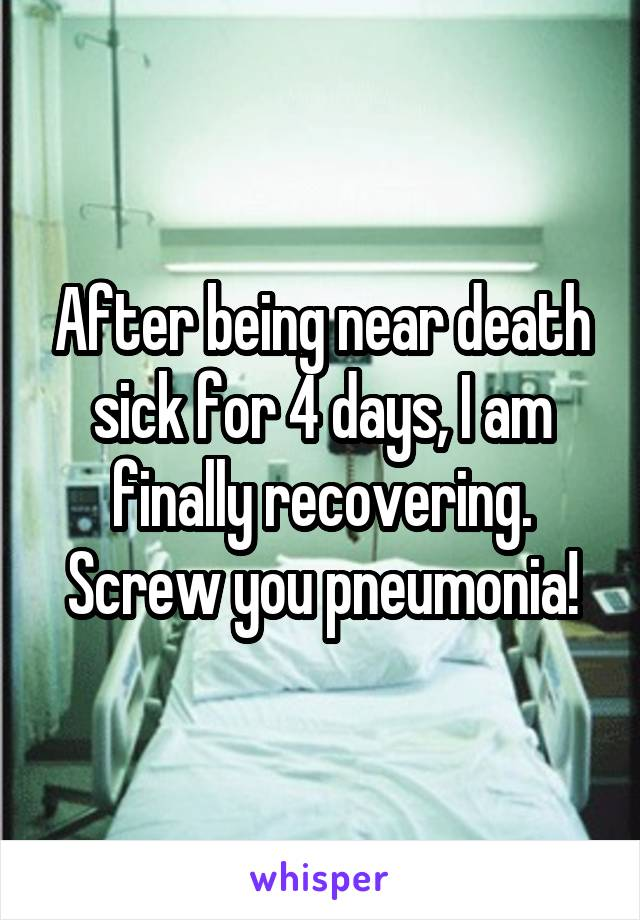 After being near death sick for 4 days, I am finally recovering. Screw you pneumonia!