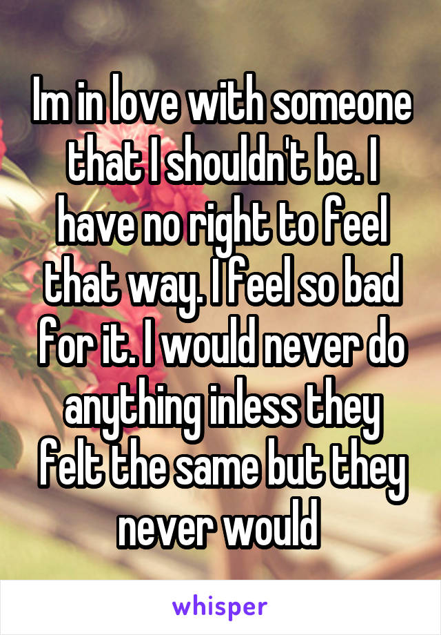 Im in love with someone that I shouldn't be. I have no right to feel that way. I feel so bad for it. I would never do anything inless they felt the same but they never would