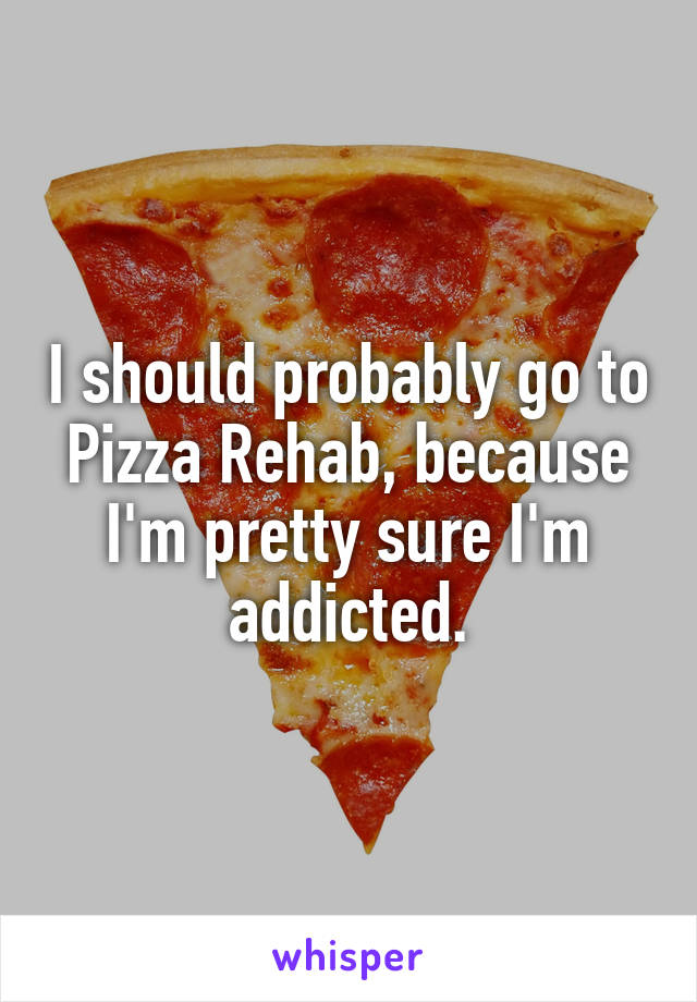 I should probably go to Pizza Rehab, because I'm pretty sure I'm addicted.