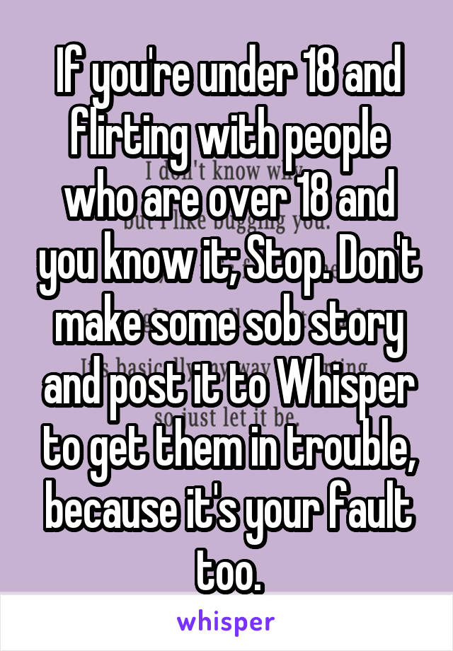 If you're under 18 and flirting with people who are over 18 and you know it; Stop. Don't make some sob story and post it to Whisper to get them in trouble, because it's your fault too.