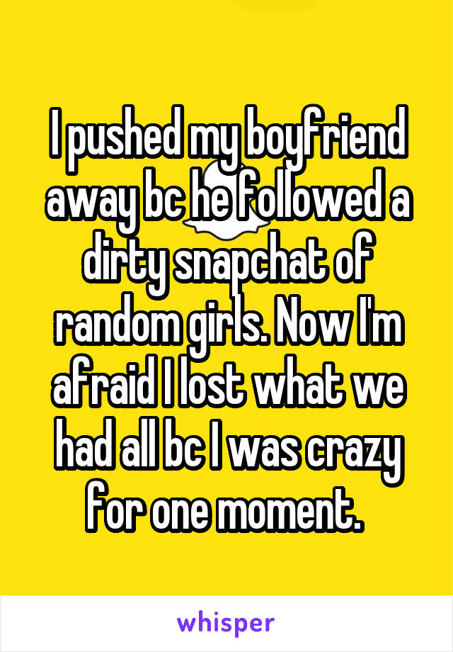 I pushed my boyfriend away bc he followed a dirty snapchat of random girls. Now I'm afraid I lost what we had all bc I was crazy for one moment.