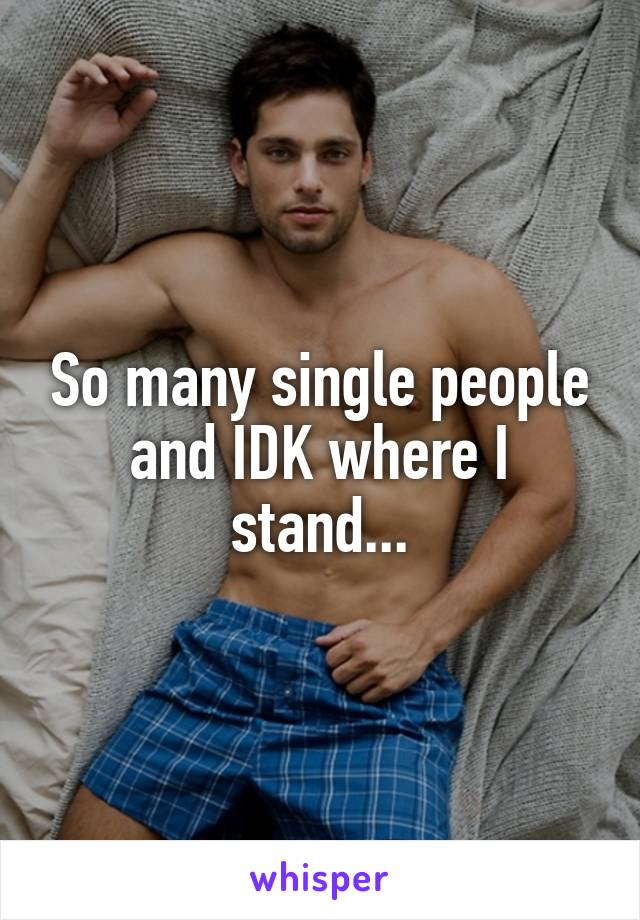 So many single people and IDK where I stand...