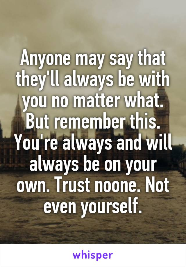 Anyone may say that they'll always be with you no matter what. But remember this. You're always and will always be on your own. Trust noone. Not even yourself.