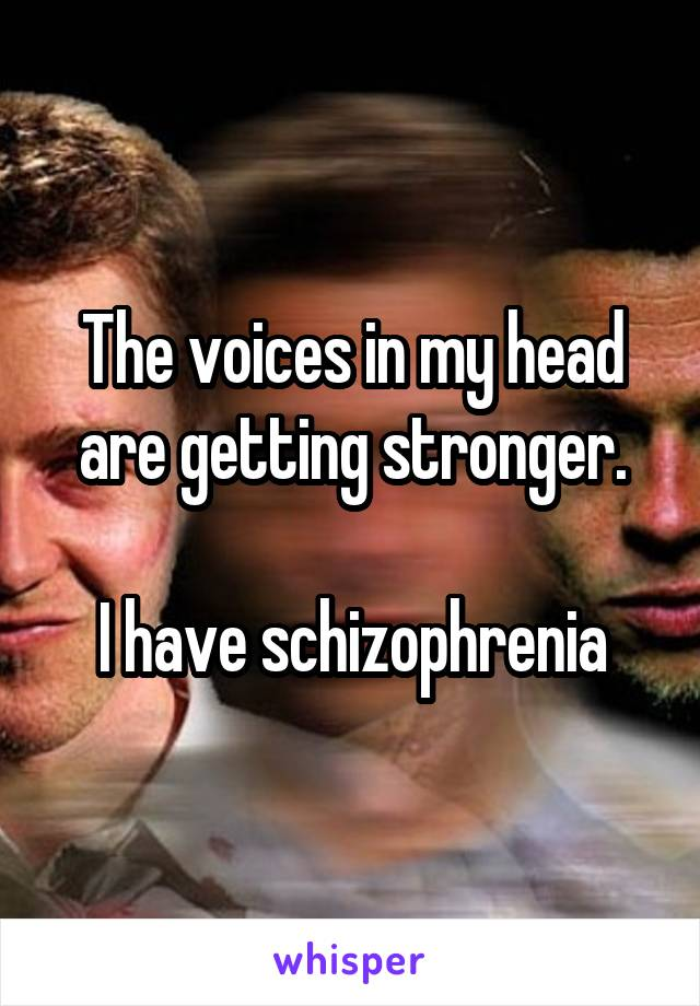 The voices in my head are getting stronger.  I have schizophrenia