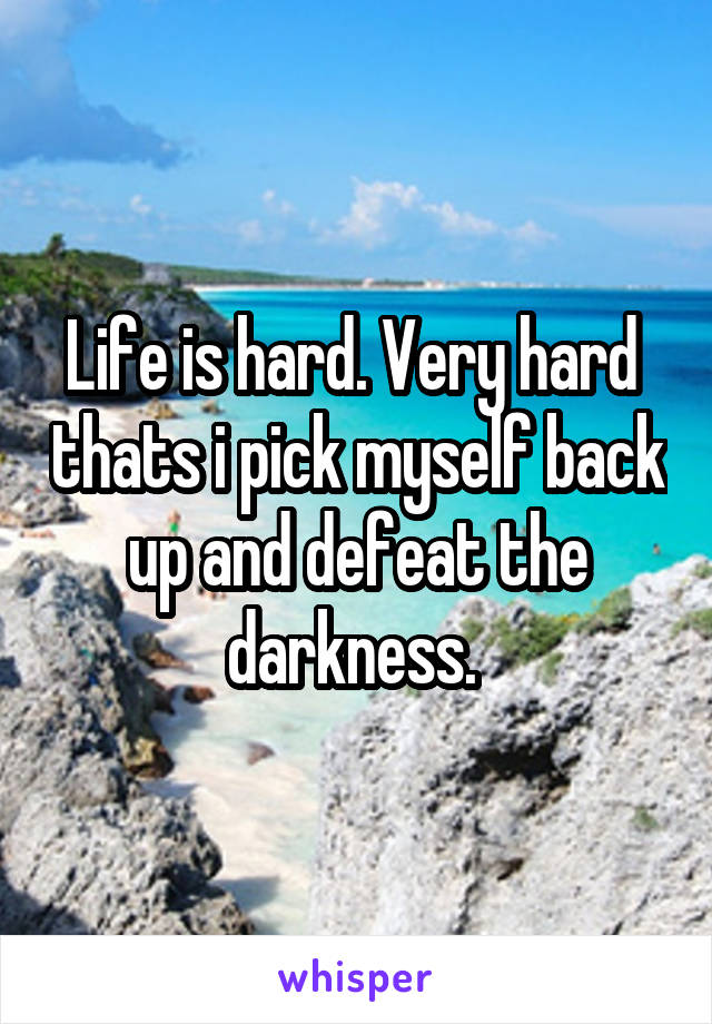 Life is hard. Very hard  thats i pick myself back up and defeat the darkness.