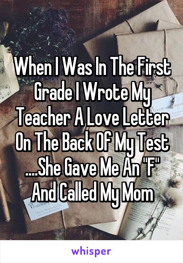 "When I Was In The First Grade I Wrote My Teacher A Love Letter On The Back Of My Test ....She Gave Me An ""F"" And Called My Mom"