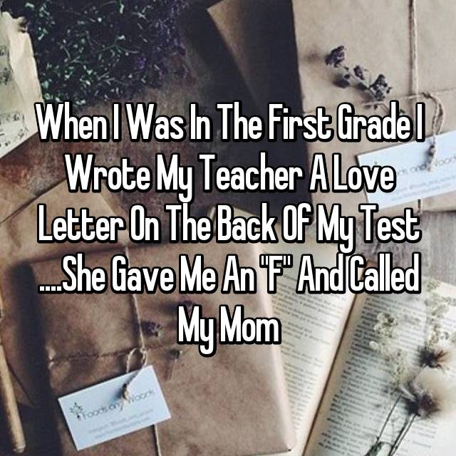 """When I Was In The First Grade I Wrote My Teacher A Love Letter On The Back Of My Test ....She Gave Me An """"F"""" And Called My Mom"""