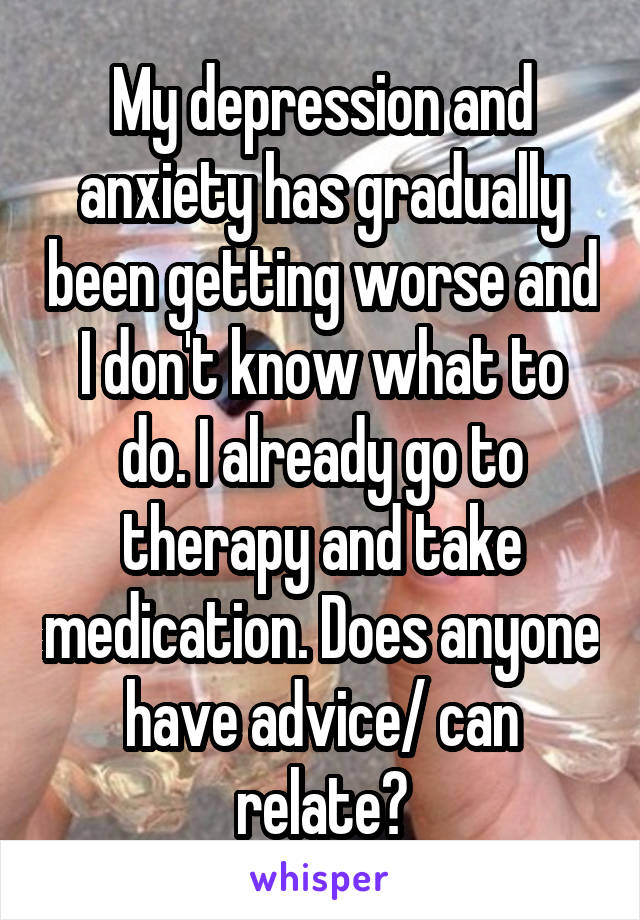 My depression and anxiety has gradually been getting worse and I don't know what to do. I already go to therapy and take medication. Does anyone have advice/ can relate?