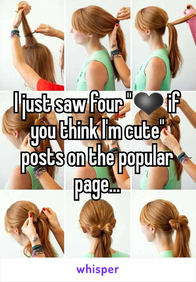 "I just saw four ""❤ if you think I'm cute"" posts on the popular page..."
