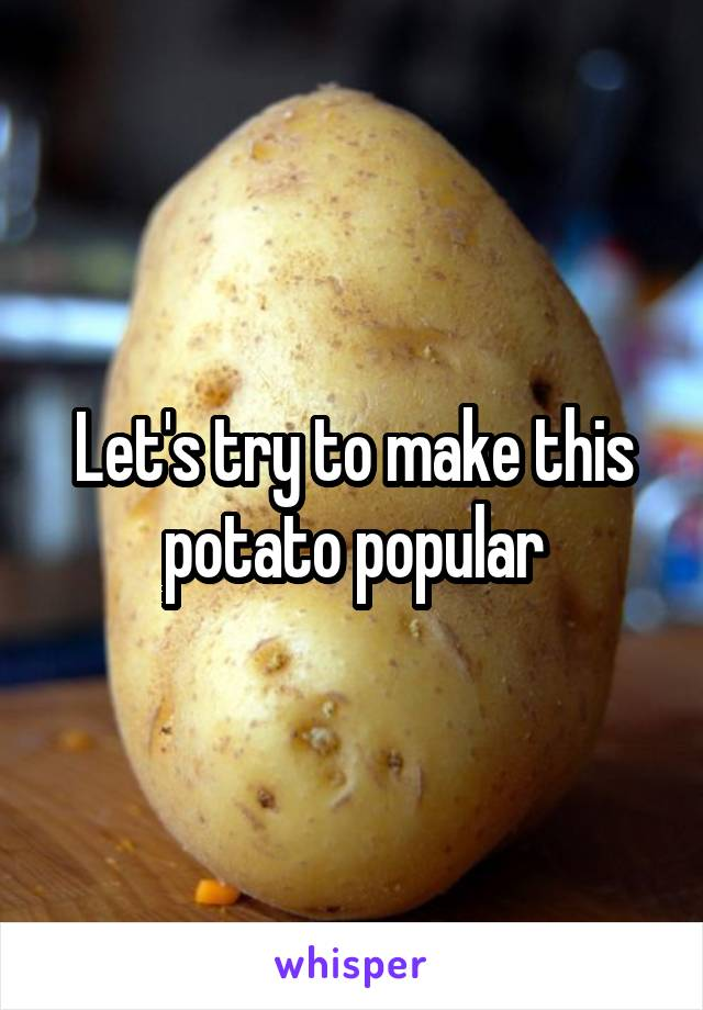 Let's try to make this potato popular