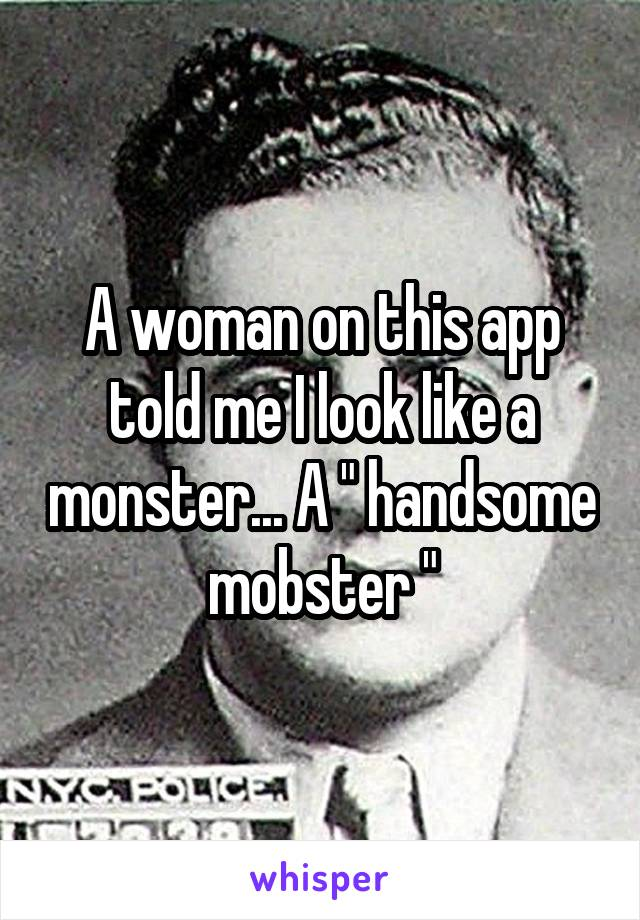 "A woman on this app told me I look like a monster... A "" handsome mobster """