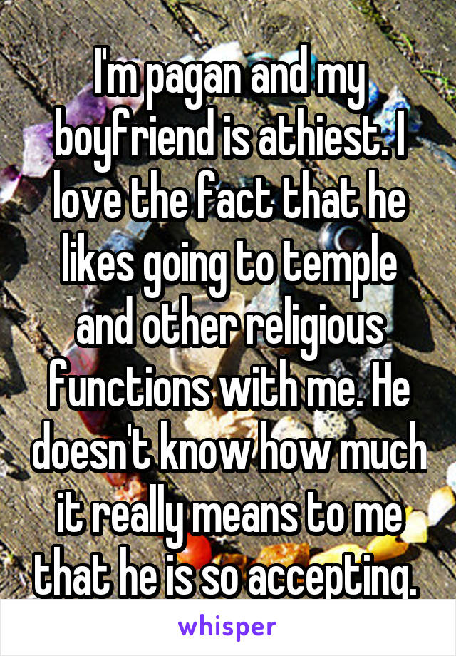 I'm pagan and my boyfriend is athiest. I love the fact that he likes going to temple and other religious functions with me. He doesn't know how much it really means to me that he is so accepting.