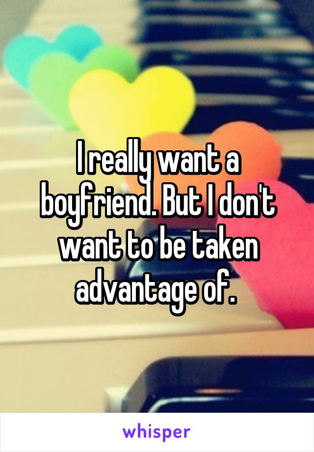 I really want a boyfriend. But I don't want to be taken advantage of.