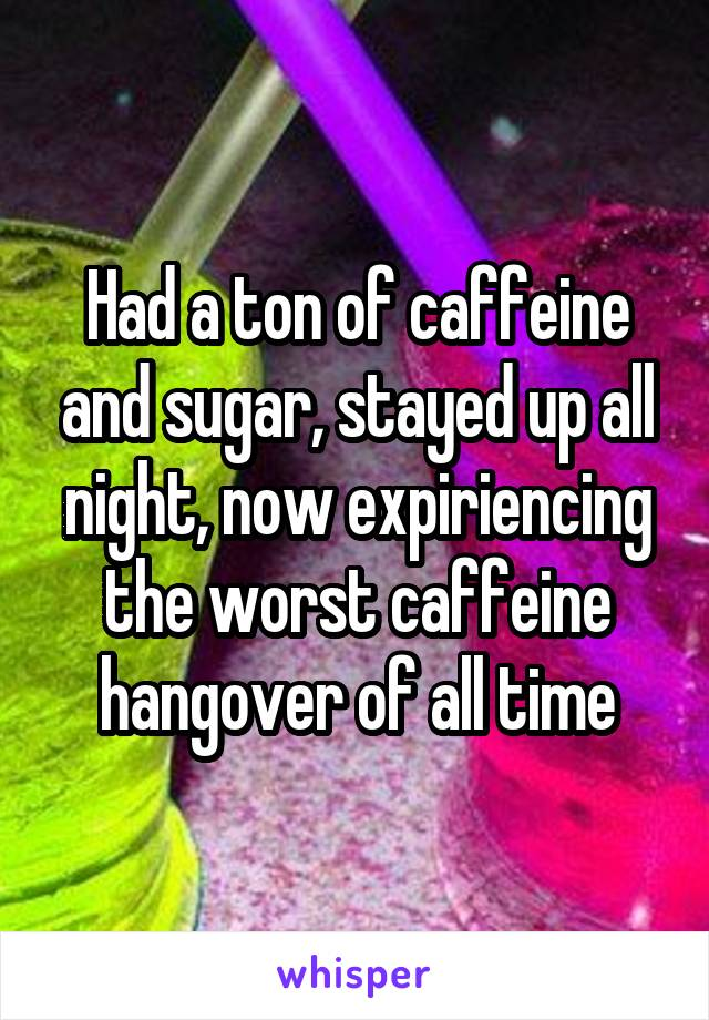 Had a ton of caffeine and sugar, stayed up all night, now expiriencing the worst caffeine hangover of all time