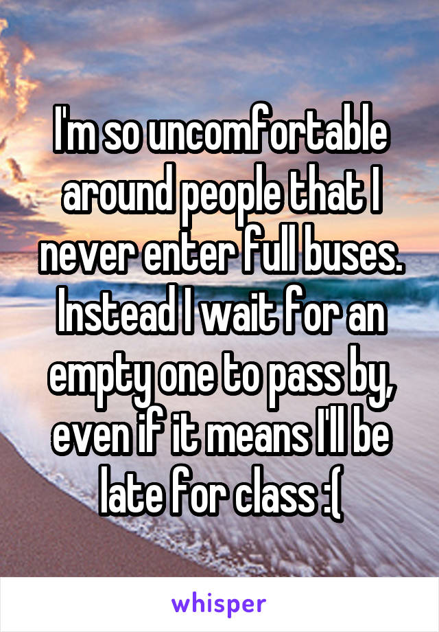 I'm so uncomfortable around people that I never enter full buses. Instead I wait for an empty one to pass by, even if it means I'll be late for class :(