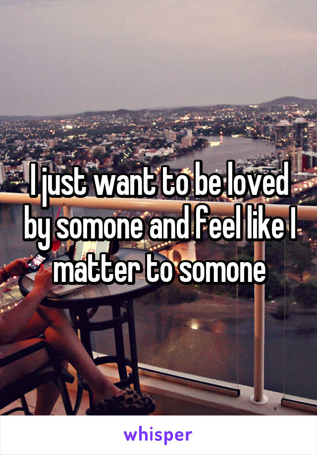 I just want to be loved by somone and feel like I matter to somone