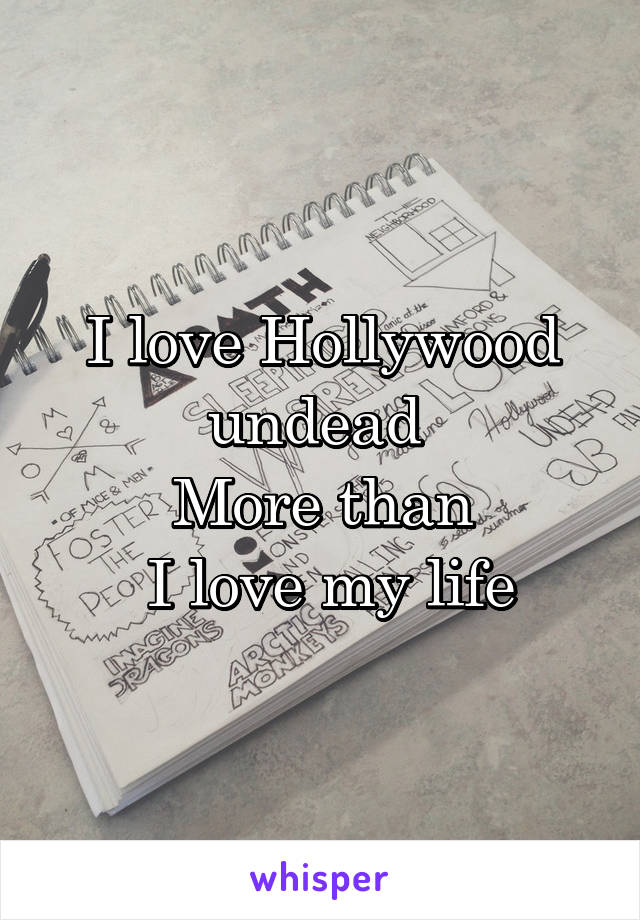 I love Hollywood undead  More than  I love my life