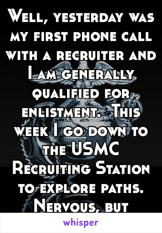 Well, yesterday was my first phone call with a recruiter and I am generally qualified for enlistment.  This week I go down to the USMC Recruiting Station to explore paths.  Nervous, but motivated 🇺🇸
