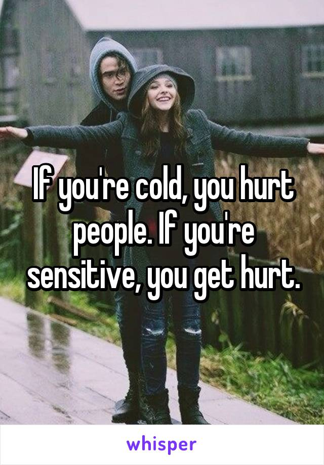 If you're cold, you hurt people. If you're sensitive, you get hurt.
