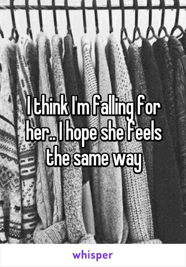I think I'm falling for her.. I hope she feels the same way