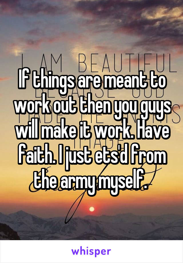 If things are meant to work out then you guys will make it work. Have faith. I just ets'd from the army myself.
