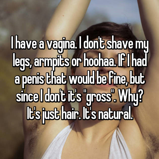 "I have a vagina. I don't shave my legs, armpits or hoohaa. If I had a penis that would be fine, but since I don't it's ""gross"". Why? It's just hair. It's natural."