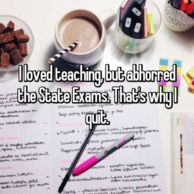 I loved teaching, but abhorred the State Exams. That's why I quit.
