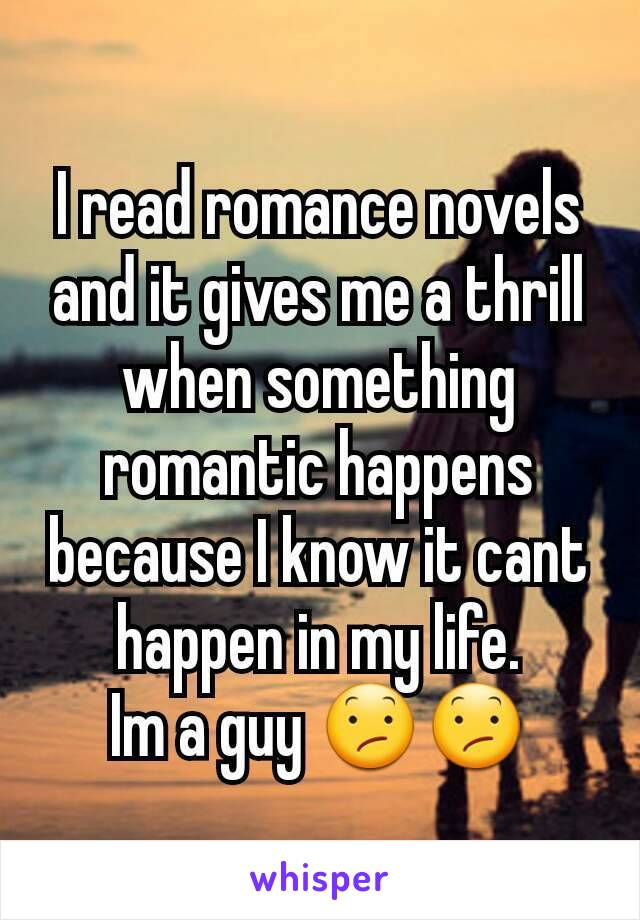 I read romance novels and it gives me a thrill when something romantic happens because I know it cant happen in my life. Im a guy 😕😕