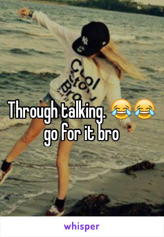 Through talking. 😂😂 go for it bro