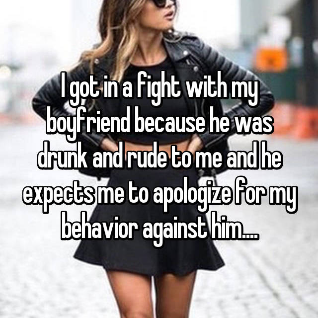 I got in a fight with my boyfriend because he was drunk and rude to me and he expects me to apologize for my behavior against him....